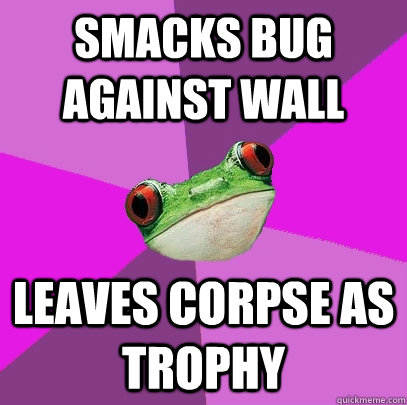 Smacks bug against wall leaves corpse as trophy - Smacks bug against wall leaves corpse as trophy  Foul Bachelorette Frog