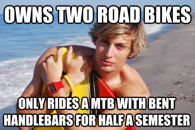Owns two road bikes only rides a mtb with bent handlebars for half a semester