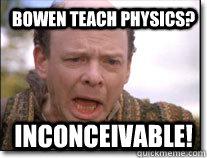 Bowen teach physics? inconceivable!