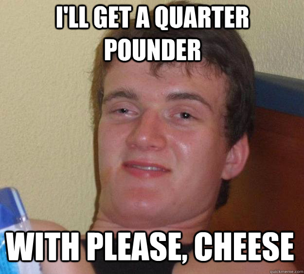 I'LL GET A QUARTER POUNDER WITH PLEASE, CHEESE