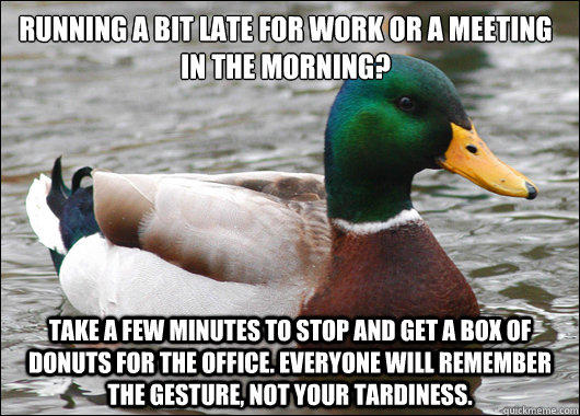 Running a bit late for work or a meeting in the morning? Take a few minutes to stop and get a box of donuts for the office. Everyone will remember the gesture, not your tardiness. - Running a bit late for work or a meeting in the morning? Take a few minutes to stop and get a box of donuts for the office. Everyone will remember the gesture, not your tardiness.  Actual Advice Mallard
