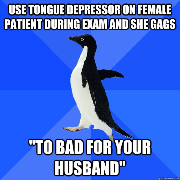 use tongue depressor on female patient during exam and she gags