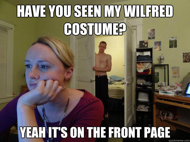 Have you seen my wilfred costume? yeah it's on the front page