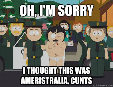 Oh, I'm sorry I thought this was Ameristralia, Cunts