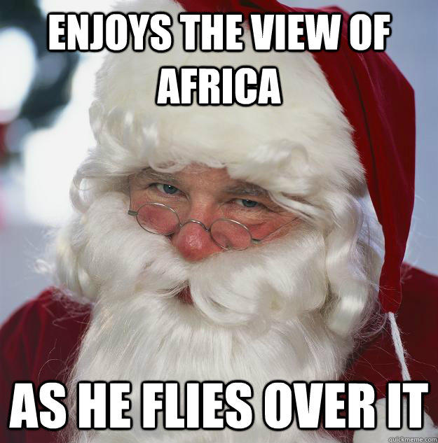 Enjoys the view of Africa As he flies over it  Scumbag Santa