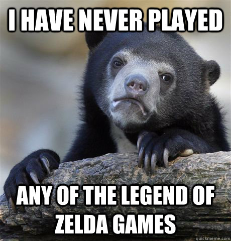 I have never played any of the legend of zelda games - I have never played any of the legend of zelda games  Confession Bear