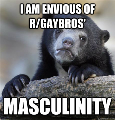 i am envious of r/gaybros' masculinity  - i am envious of r/gaybros' masculinity   Confession Bear