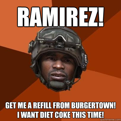 RAMIREZ! get me a refill from burgertown! i want diet coke this time! - RAMIREZ! get me a refill from burgertown! i want diet coke this time!  Sgt. Foley