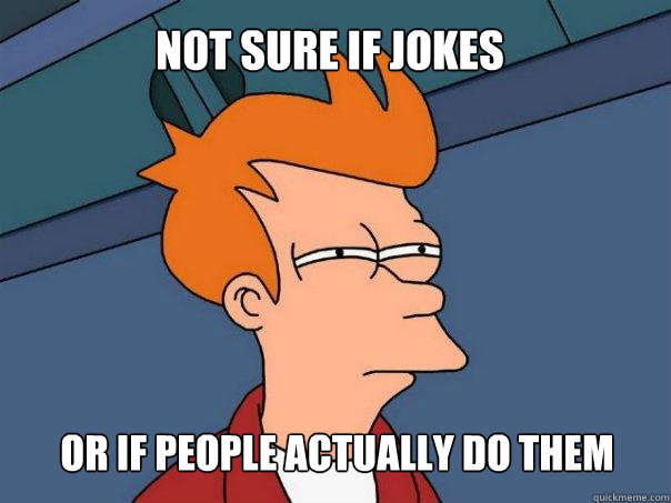 not sure if jokes or if people actually do them - not sure if jokes or if people actually do them  Futurama Fry