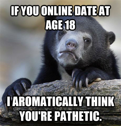IF YOU ONLINE DATE AT AGE 18 I AROMATICALLY THINK YOU'RE PATHETIC. - IF YOU ONLINE DATE AT AGE 18 I AROMATICALLY THINK YOU'RE PATHETIC.  Confession Bear