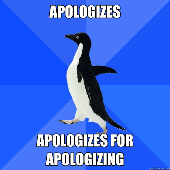 Apologizes Apologizes for apologizing - Apologizes Apologizes for apologizing  Socially Awkward Penguin