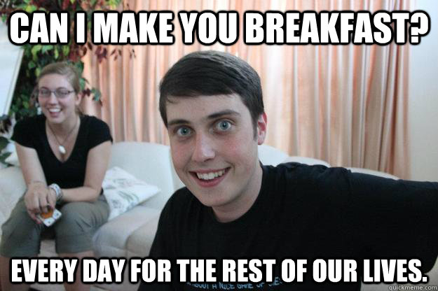 can i make you breakfast? EVERY DAY FOR THE REST OF OUR LIVES. - can i make you breakfast? EVERY DAY FOR THE REST OF OUR LIVES.  Overly Attached Boyfriend