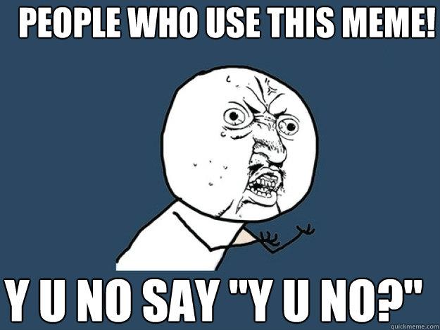 People who use this meme! y u no say
