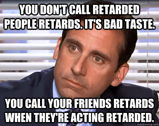 You don't call retarded people retards. It's bad taste. You call your friends retards when they're acting retarded. - You don't call retarded people retards. It's bad taste. You call your friends retards when they're acting retarded.  Idiot Michael Scott