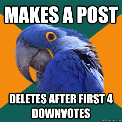 Makes a post deletes after first 4 downvotes - Makes a post deletes after first 4 downvotes  Paranoid Parrot