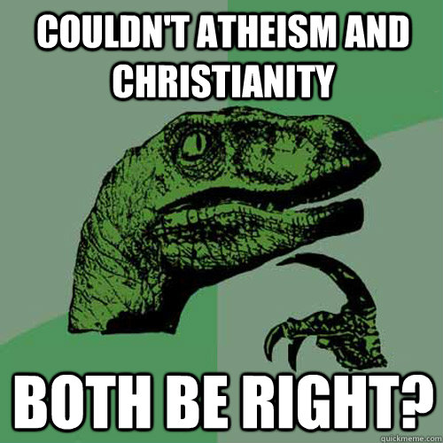 Couldn't Atheism and Christianity  Both be right?  Philosoraptor