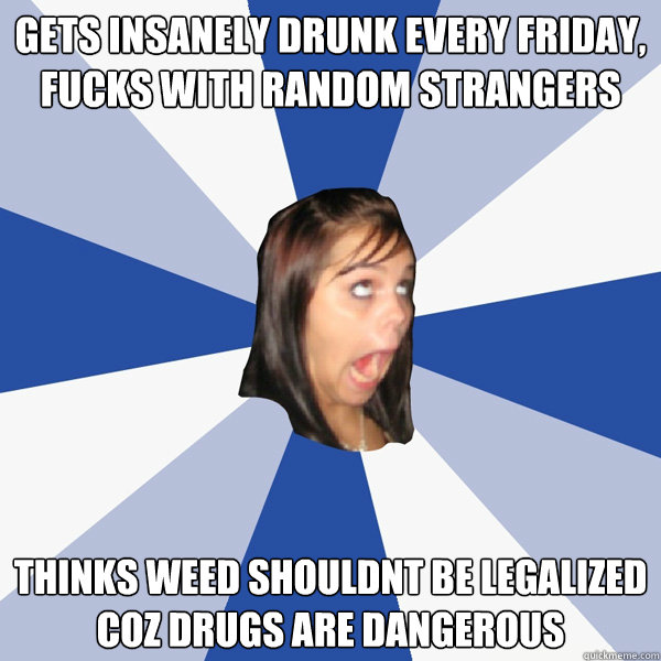gets insanely drunk every friday, fucks with random strangers thinks weed  shouldnt be legalized coz drugs are dangerous