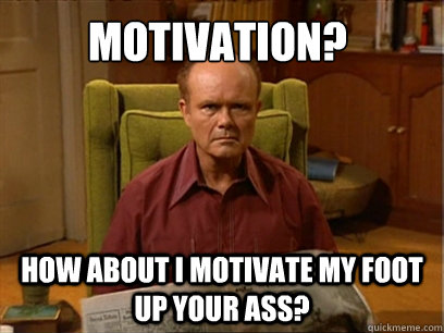 d44743bdddb24037ac449e683e29a914fe75a2fb6ee83b4147440f2b37c4a6c8 motivation? how about i motivate my foot up your ass? red forman