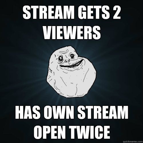 Stream Gets 2 viewers  has own stream open twice - Stream Gets 2 viewers  has own stream open twice  Forever Alone