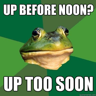 up before noon? up too soon - up before noon? up too soon  Foul Bachelor Frog