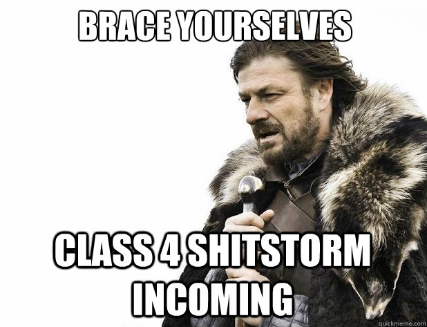 Brace yourselves class 4 shitstorm incoming - Brace yourselves class 4 shitstorm incoming  Misc