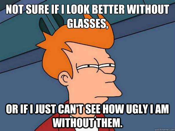 Not sure if i look better without glasses, or if i just can't see how ugly I am without them. - Not sure if i look better without glasses, or if i just can't see how ugly I am without them.  Futurama Fry