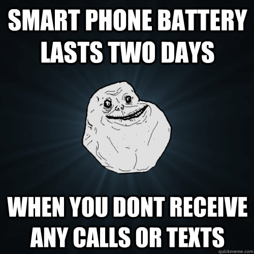 smart phone battery lasts two days when you dont receive any calls or texts - smart phone battery lasts two days when you dont receive any calls or texts  Forever Alone