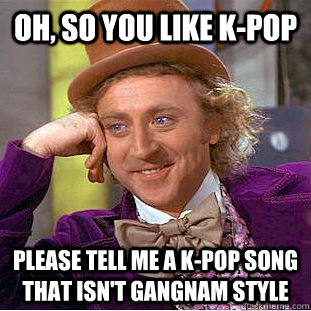 OH, SO YOU LIKE K-POP please tell me a k-pop song that isn't gangnam style - OH, SO YOU LIKE K-POP please tell me a k-pop song that isn't gangnam style  Condescending Wonka
