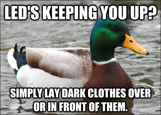 LED's keeping you up? simply lay dark clothes over or in front of them. - LED's keeping you up? simply lay dark clothes over or in front of them.  Actual Advice Mallard