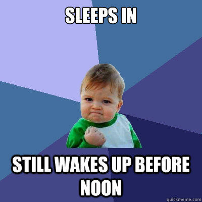Sleeps in still wakes up before noon