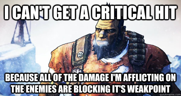 I can't get a critical hit because all of the damage i'm afflicting on the enemies are blocking it's weakpoint - I can't get a critical hit because all of the damage i'm afflicting on the enemies are blocking it's weakpoint  Borderlands Problems