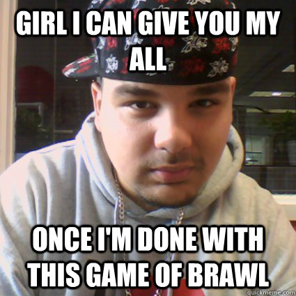 girl i can give you my all once i'm done with this game of brawl  sex face