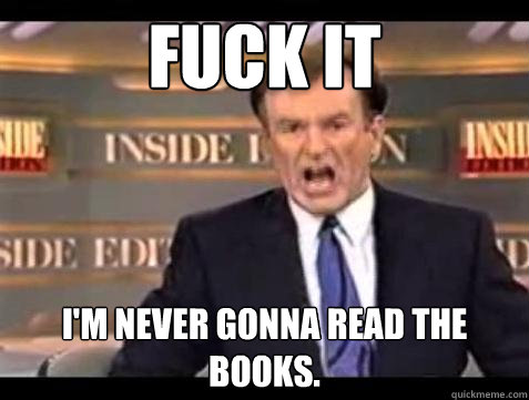 Fuck it I'm never gonna read the books. - Fuck it I'm never gonna read the books.  Bill OReilly Fuck It