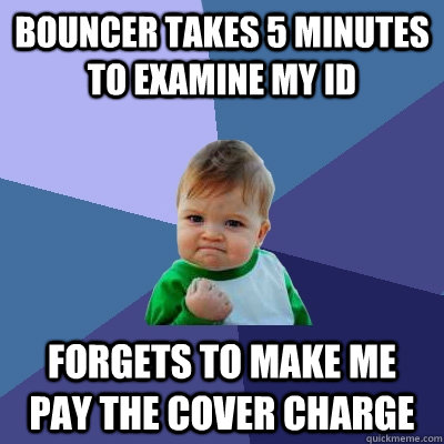 bouncer takes 5 minutes to examine my ID forgets to make me pay the cover charge - bouncer takes 5 minutes to examine my ID forgets to make me pay the cover charge  Success Kid