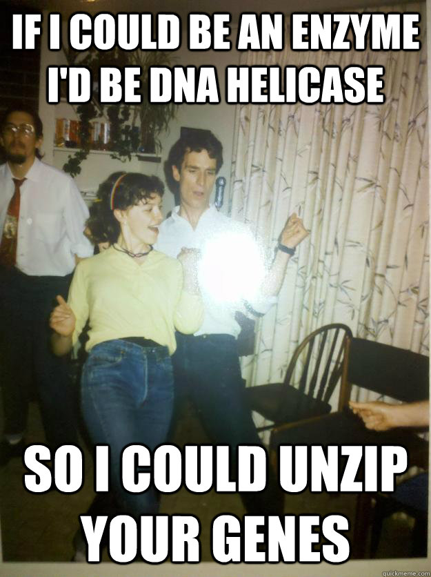if i could be an enzyme i'd be DNA helicase  so i could unzip your genes