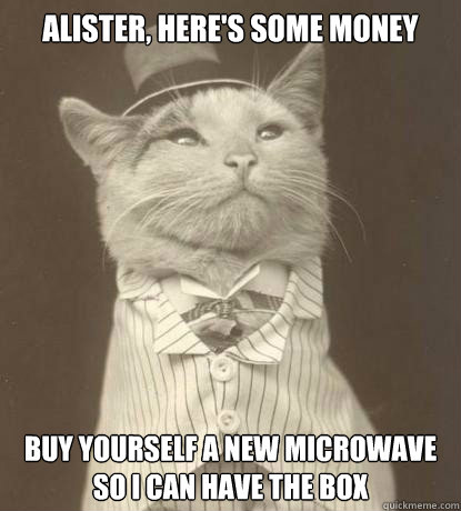 Alister, here's some money Buy yourself a new microwave so I can have the box - Alister, here's some money Buy yourself a new microwave so I can have the box  Aristocat