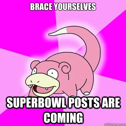 brace yourselves Superbowl posts are coming - brace yourselves Superbowl posts are coming  Slowpoke