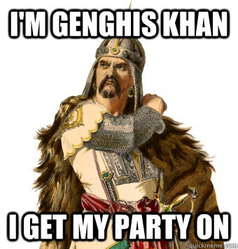 I'm Genghis Khan I get my party on