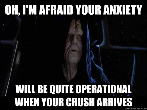 oh, i'm afraid your anxiety  will be quite operational when your crush arrives
