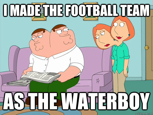 I made the football team as the waterboy  happy face sad face family guy