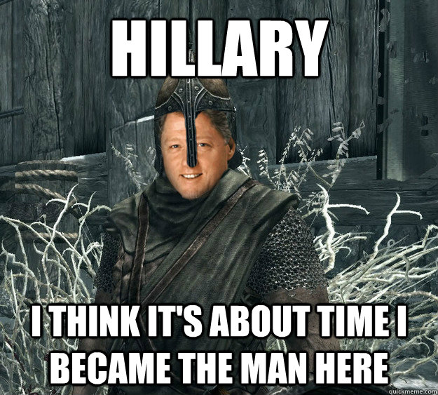 Hillary I think it's about time I became the man here