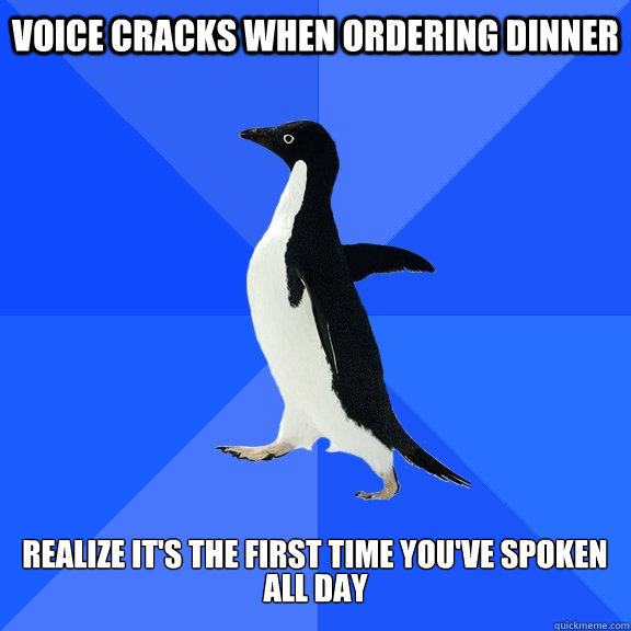 Voice cracks when ordering dinner  Realize it's the first time you've spoken  All Day - Voice cracks when ordering dinner  Realize it's the first time you've spoken  All Day  Socially Awkward Penguin