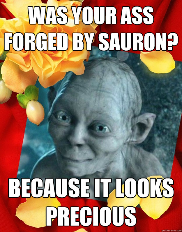 was your ass forged by Sauron? because it looks precious