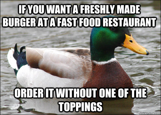 If you want a freshly made burger at a fast food restaurant order it without one of the toppings - If you want a freshly made burger at a fast food restaurant order it without one of the toppings  Actual Advice Mallard