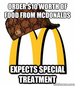 order $10 worth of food from McDonalds Expects Special treatment
