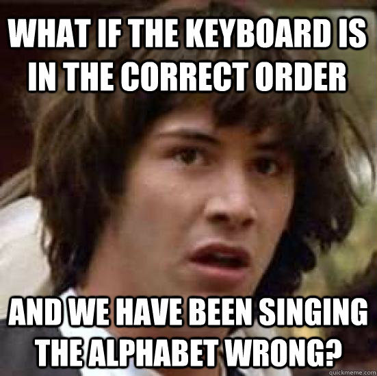 What if the keyboard is in the correct order and we have been singing the alphabet wrong? - What if the keyboard is in the correct order and we have been singing the alphabet wrong?  conspiracy keanu