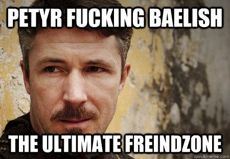 Petyr Fucking Baelish The ultimate freindzone