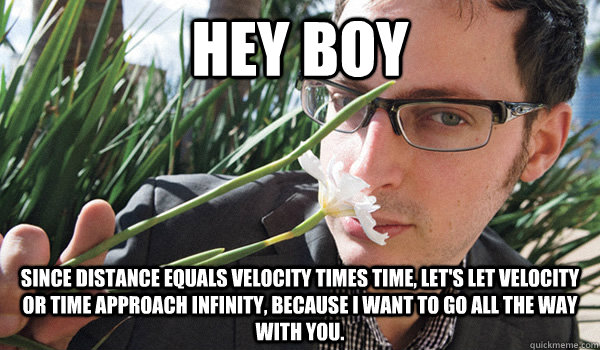 Hey Boy Since distance equals velocity times time, let's let velocity or time approach infinity, because I want to go all the way with you.  - Hey Boy Since distance equals velocity times time, let's let velocity or time approach infinity, because I want to go all the way with you.   Seductive Nate Silver