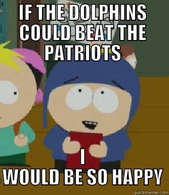 IF THE DOLPHINS COULD BEAT THE PATRIOTS I WOULD BE SO HAPPY Craig - I would be so happy