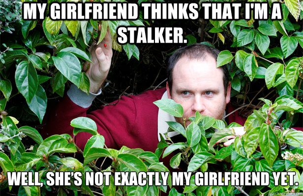 My girlfriend thinks that I'm a stalker.  Well, she's not exactly my girlfriend yet.
